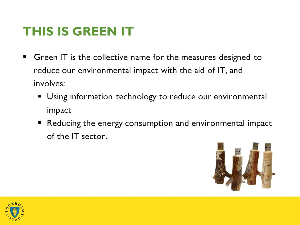 THIS IS GREEN IT Green IT is the collective name for the measures designed to reduce our environmental impact with the aid of IT, and involves: Using information technology to reduce our environmental impact Reducing the energy consumption and environmental impact of the IT sector.