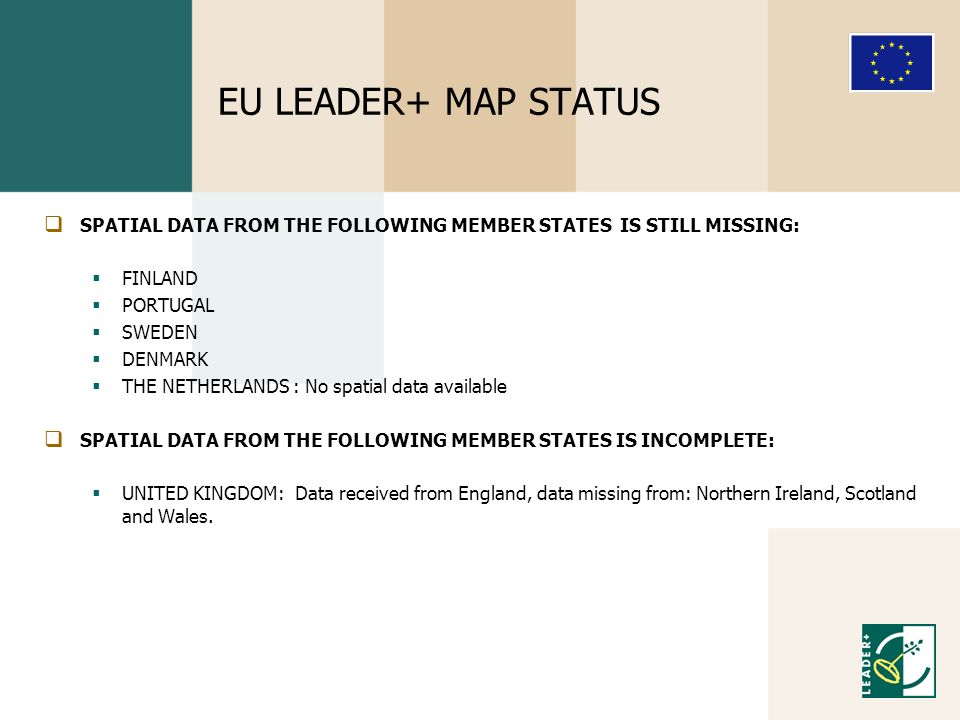 EU LEADER+ MAP STATUS SPATIAL DATA FROM THE FOLLOWING MEMBER STATES IS STILL MISSING: FINLAND PORTUGAL SWEDEN DENMARK THE NETHERLANDS : No spatial data available SPATIAL DATA FROM THE FOLLOWING MEMBER STATES IS INCOMPLETE: UNITED KINGDOM: Data received from England, data missing from: Northern Ireland, Scotland and Wales.
