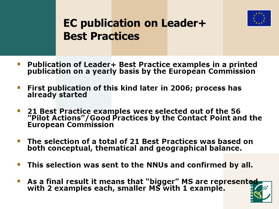 EC publication on Leader+ Best Practices Publication of Leader+ Best Practice examples in a printed publication on a yearly basis by the European Commission First publication of this kind later in 2006; process has already started 21 Best Practice examples were selected out of the 56 Pilot Actions/Good Practices by the Contact Point and the European Commission The selection of a total of 21 Best Practices was based on both conceptual, thematical and geographical balance.