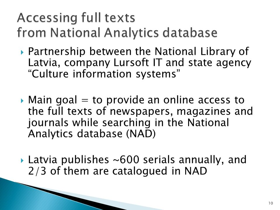 Partnership between the National Library of Latvia, company Lursoft IT and state agency Culture information systems Main goal = to provide an online access to the full texts of newspapers, magazines and journals while searching in the National Analytics database (NAD) Latvia publishes ~600 serials annually, and 2/3 of them are catalogued in NAD 10