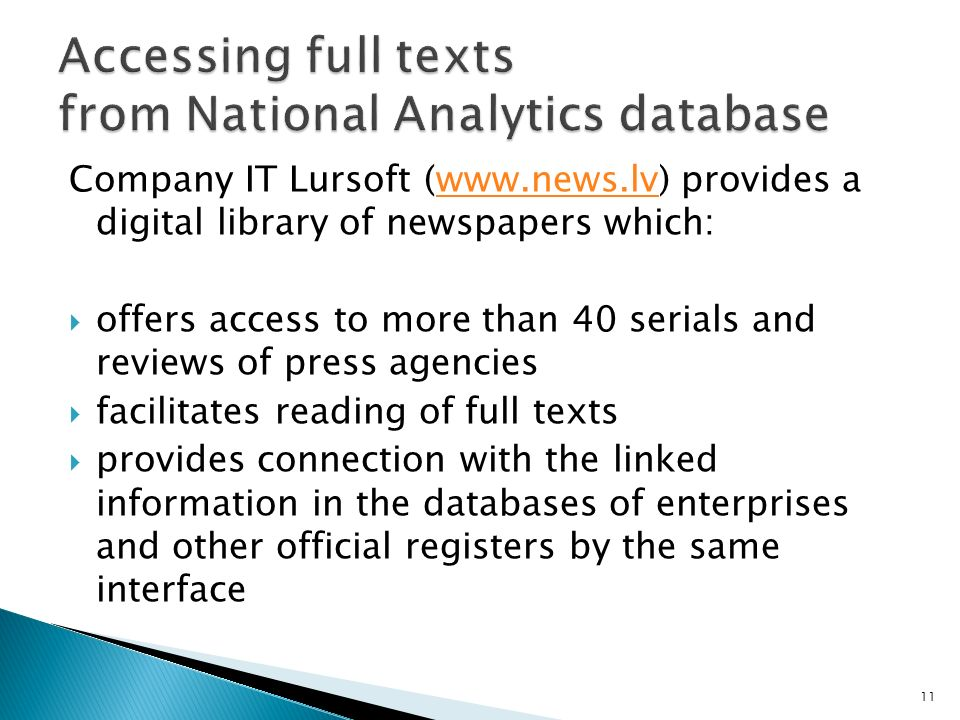 Company IT Lursoft (www.news.lv) provides a digital library of newspapers which:www.news.lv offers access to more than 40 serials and reviews of press agencies facilitates reading of full texts provides connection with the linked information in the databases of enterprises and other official registers by the same interface 11