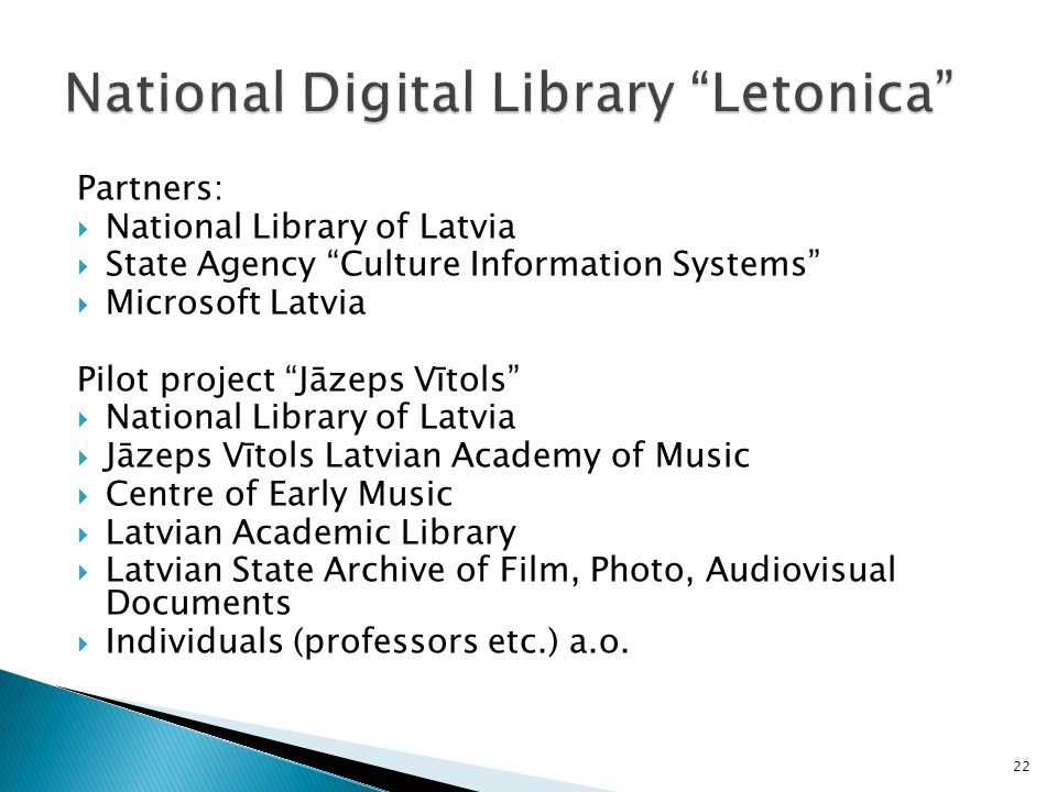 Partners: National Library of Latvia State Agency Culture Information Systems Microsoft Latvia Pilot project Jāzeps Vītols National Library of Latvia Jāzeps Vītols Latvian Academy of Music Centre of Early Music Latvian Academic Library Latvian State Archive of Film, Photo, Audiovisual Documents Individuals (professors etc.) a.o.