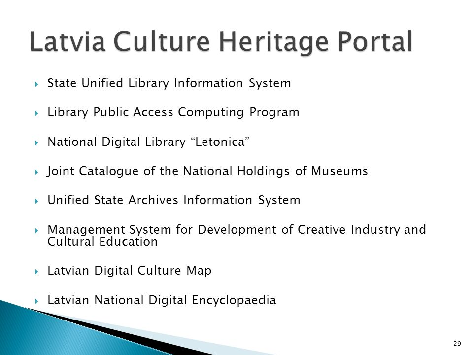 State Unified Library Information System Library Public Access Computing Program National Digital Library Letonica Joint Catalogue of the National Holdings of Museums Unified State Archives Information System Management System for Development of Creative Industry and Cultural Education Latvian Digital Culture Map Latvian National Digital Encyclopaedia 29