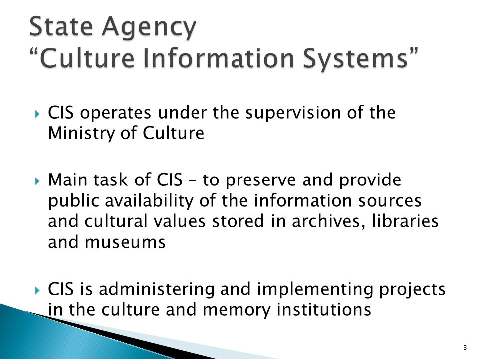 CIS operates under the supervision of the Ministry of Culture Main task of CIS – to preserve and provide public availability of the information sources and cultural values stored in archives, libraries and museums CIS is administering and implementing projects in the culture and memory institutions 3