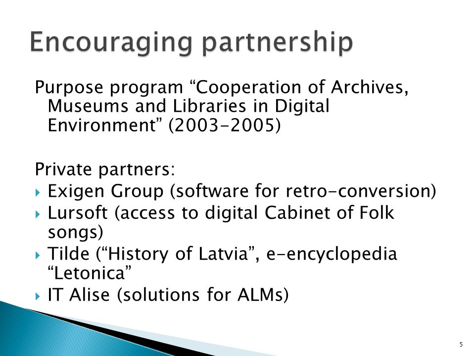 Purpose program Cooperation of Archives, Museums and Libraries in Digital Environment (2003-2005) Private partners: Exigen Group (software for retro-conversion) Lursoft (access to digital Cabinet of Folk songs) Tilde (History of Latvia, e-encyclopedia Letonica IT Alise (solutions for ALMs) 5