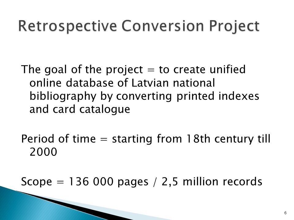 The goal of the project = to create unified online database of Latvian national bibliography by converting printed indexes and card catalogue Period of time = starting from 18th century till 2000 Scope = 136 000 pages / 2,5 million records 6