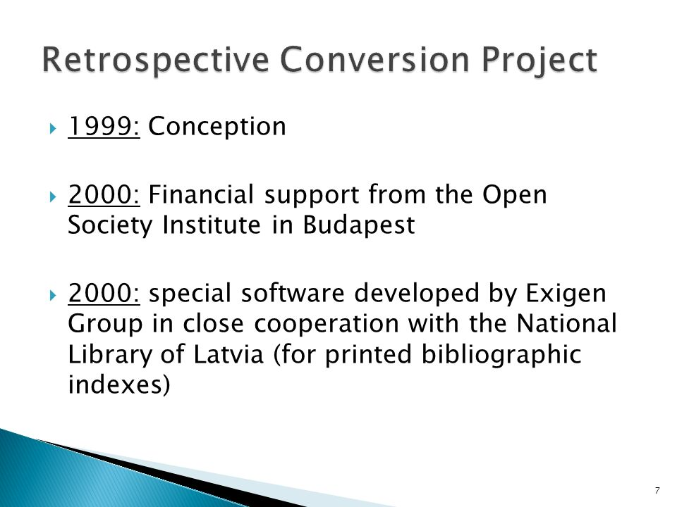 1999: Conception 2000: Financial support from the Open Society Institute in Budapest 2000: special software developed by Exigen Group in close cooperation with the National Library of Latvia (for printed bibliographic indexes) 7