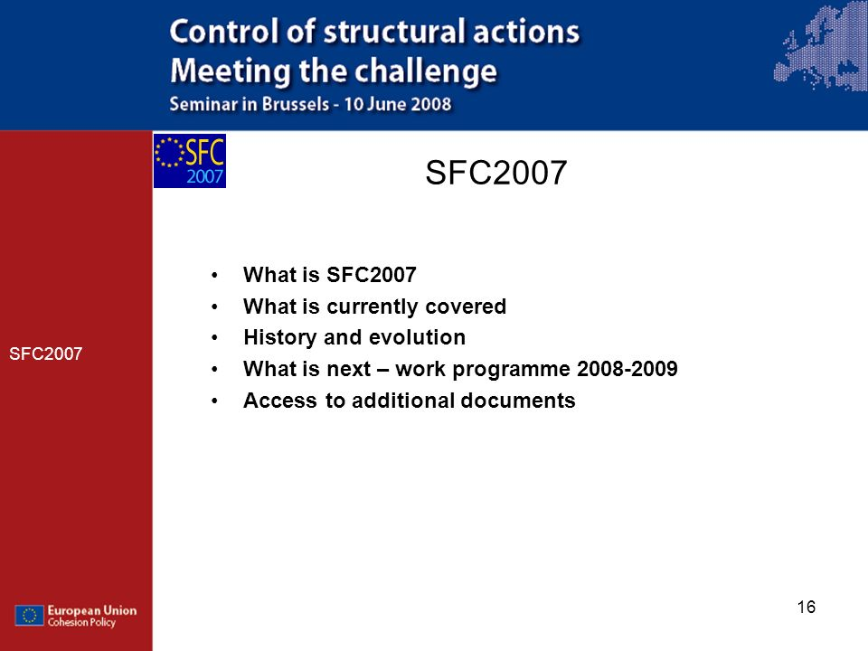 16 SFC2007 What is SFC2007 What is currently covered History and evolution What is next – work programme 2008-2009 Access to additional documents