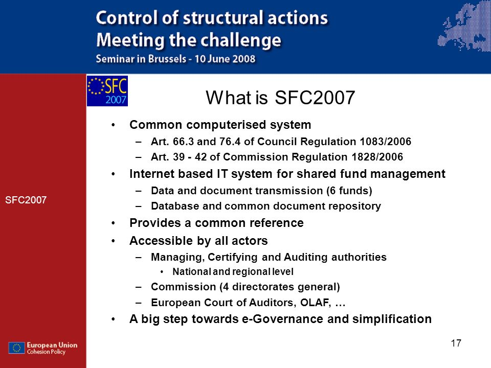 17 What is SFC2007 SFC2007 Common computerised system –Art. 66.3 and 76.4 of Council Regulation 1083/2006 –Art. 39 - 42 of Commission Regulation 1828/