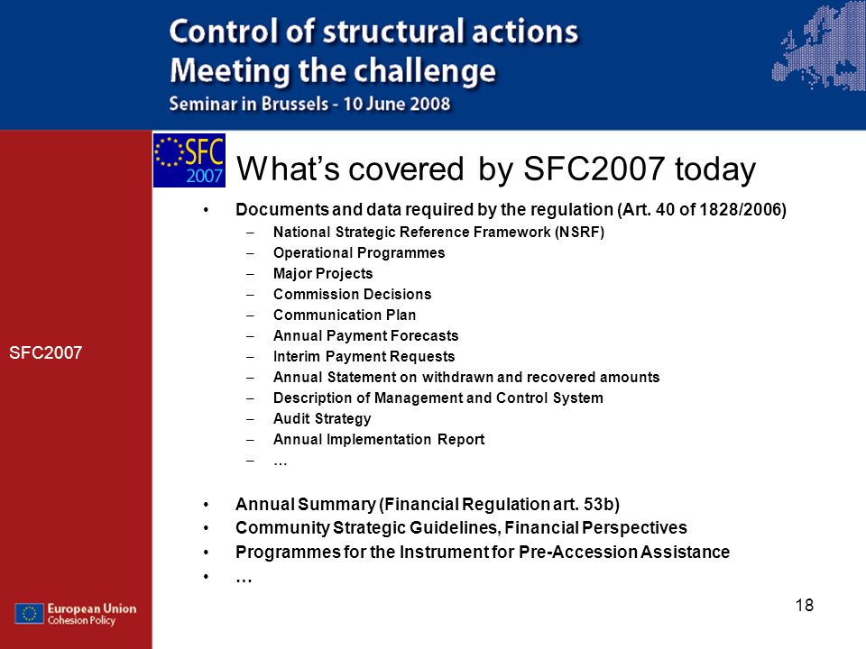 18 Whats covered by SFC2007 today SFC2007 Documents and data required by the regulation (Art. 40 of 1828/2006) –National Strategic Reference Framework
