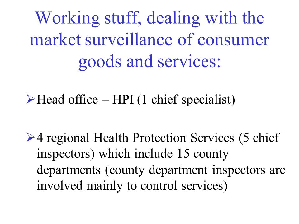Working stuff, dealing with the market surveillance of consumer goods and services: Head office – HPI (1 chief specialist) 4 regional Health Protectio