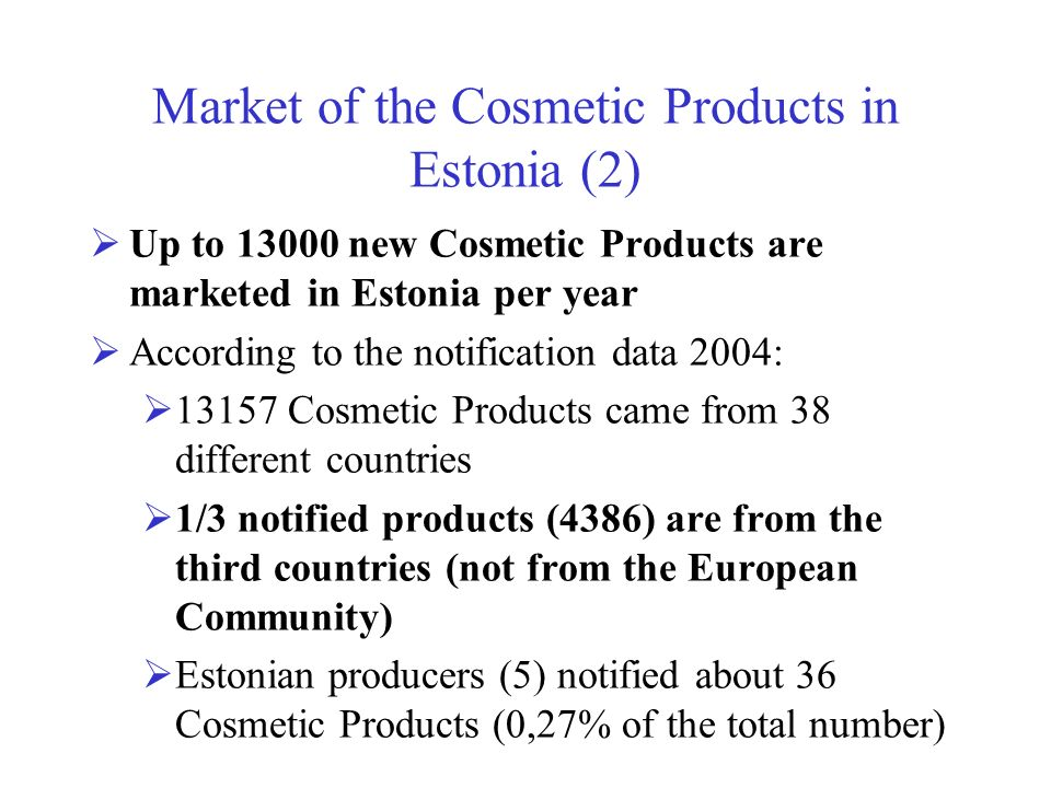 Market of the Cosmetic Products in Estonia (2) Up to 13000 new Cosmetic Products are marketed in Estonia per year According to the notification data 2