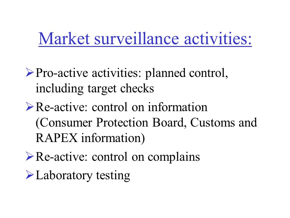 Market surveillance activities: Pro-active activities: planned control, including target checks Re-active: control on information (Consumer Protection