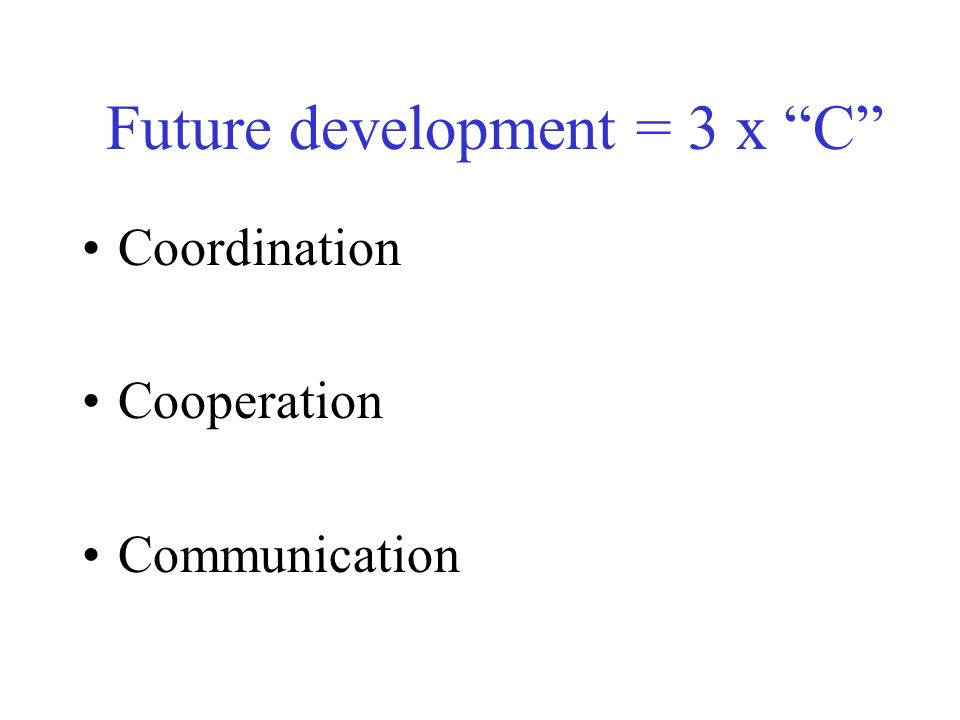 Future development = 3 x C Coordination Cooperation Communication