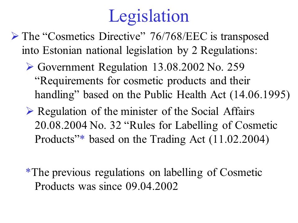 Legislation The Cosmetics Directive 76/768/EEC is transposed into Estonian national legislation by 2 Regulations: Government Regulation 13.08.2002 No.