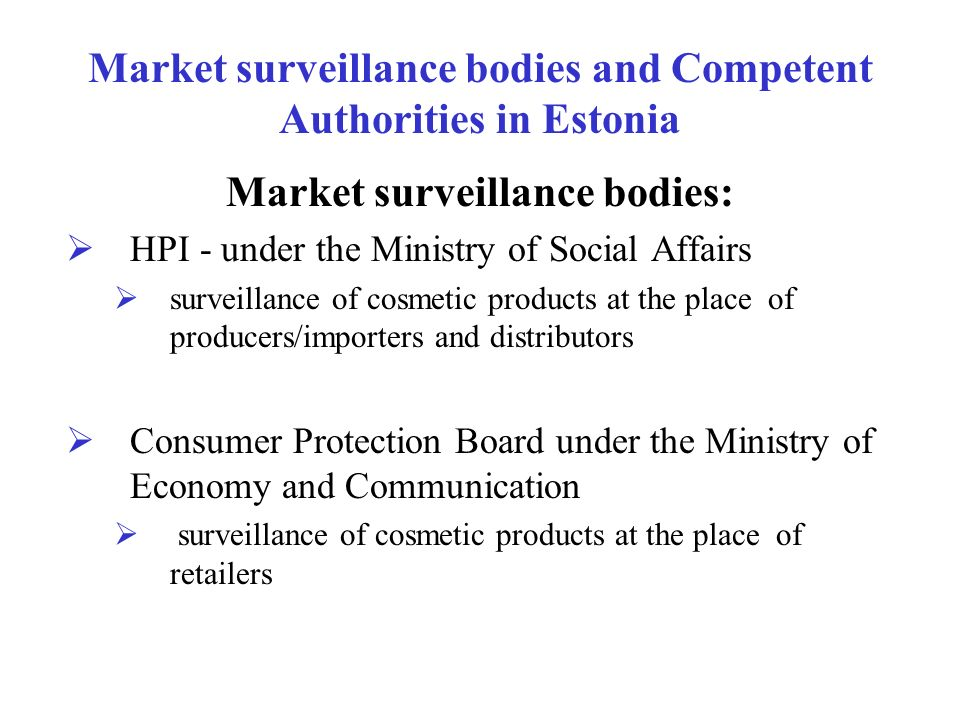 Market surveillance bodies and Competent Authorities in Estonia Market surveillance bodies: HPI - under the Ministry of Social Affairs surveillance of
