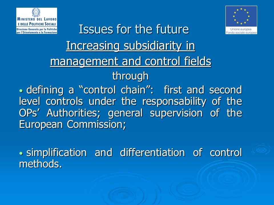 Issues for the future Increasing subsidiarity in management and control fields through defining a control chain: first and second level controls under the responsability of the OPs Authorities; general supervision of the European Commission; defining a control chain: first and second level controls under the responsability of the OPs Authorities; general supervision of the European Commission; simplification and differentiation of control methods.