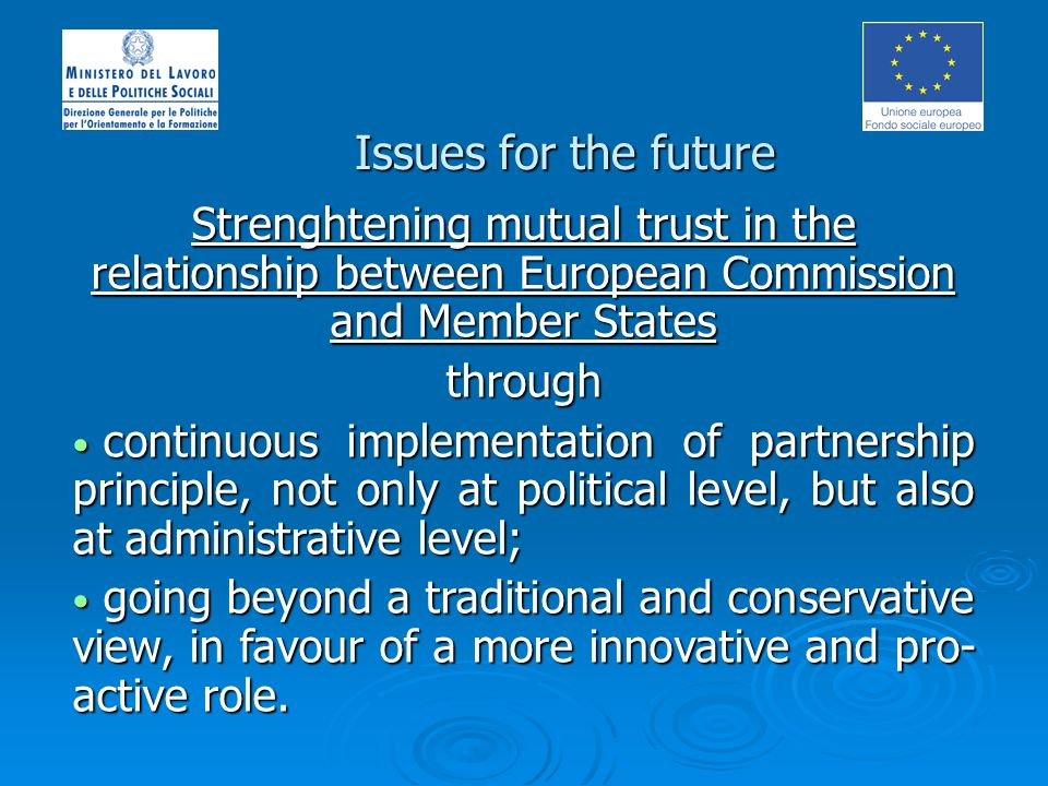 Issues for the future Strenghtening mutual trust in the relationship between European Commission and Member States through continuous implementation of partnership principle, not only at political level, but also at administrative level; continuous implementation of partnership principle, not only at political level, but also at administrative level; going beyond a traditional and conservative view, in favour of a more innovative and pro- active role.