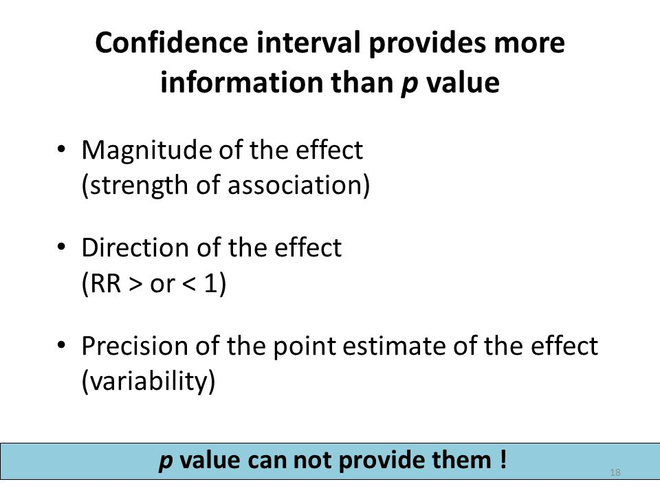 Confidence interval provides more information than p value Magnitude of the effect (strength of association) Direction of the effect (RR > or < 1) Pre
