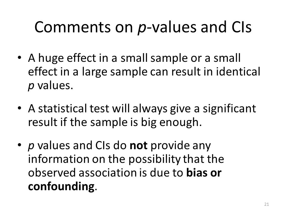 Comments on p-values and CIs A huge effect in a small sample or a small effect in a large sample can result in identical p values. A statistical test