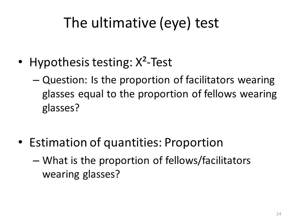 The ultimative (eye) test 24 Hypothesis testing: X²-Test – Question: Is the proportion of facilitators wearing glasses equal to the proportion of fell