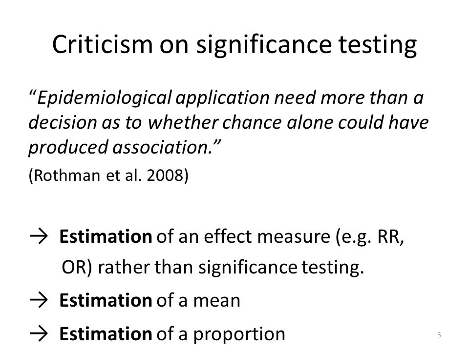Criticism on significance testing Epidemiological application need more than a decision as to whether chance alone could have produced association. (R