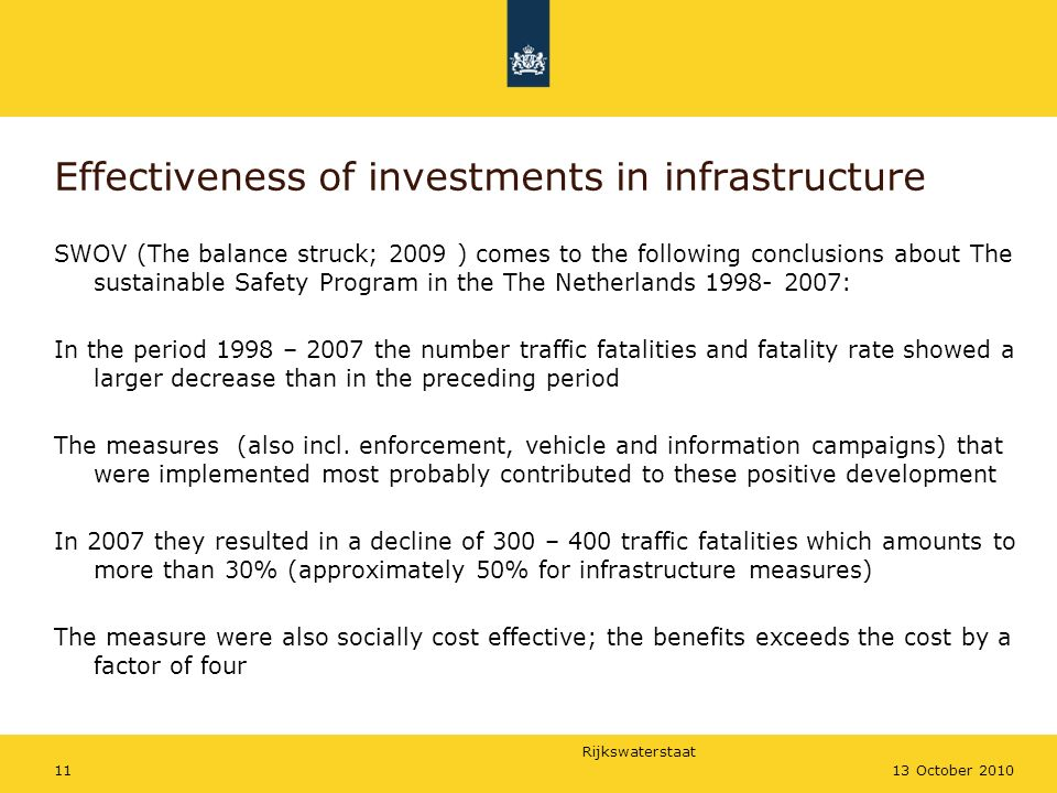 Rijkswaterstaat 1113 October 2010 Effectiveness of investments in infrastructure SWOV (The balance struck; 2009 ) comes to the following conclusions about The sustainable Safety Program in the The Netherlands 1998- 2007: In the period 1998 – 2007 the number traffic fatalities and fatality rate showed a larger decrease than in the preceding period The measures (also incl.