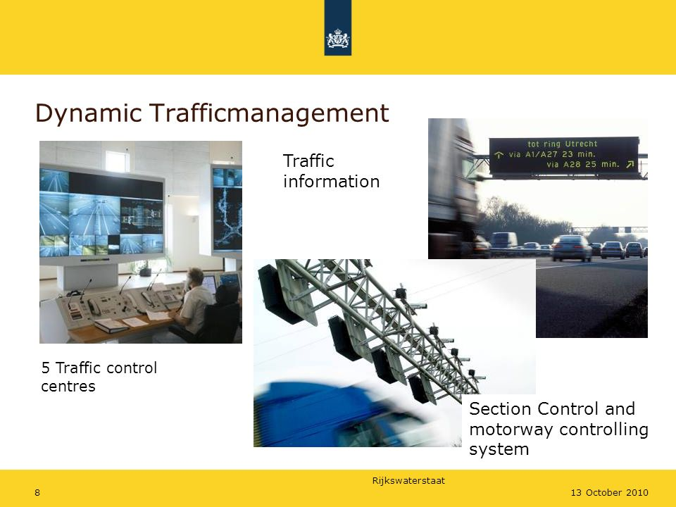Rijkswaterstaat 813 October 2010 Dynamic Trafficmanagement 5 Traffic control centres Section Control and motorway controlling system Traffic information