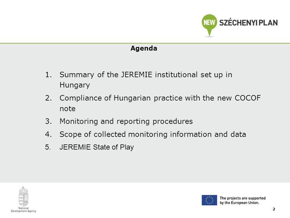 Agenda 1.Summary of the JEREMIE institutional set up in Hungary 2.Compliance of Hungarian practice with the new COCOF note 3.Monitoring and reporting procedures 4.Scope of collected monitoring information and data 5.JEREMIE State of Play 2