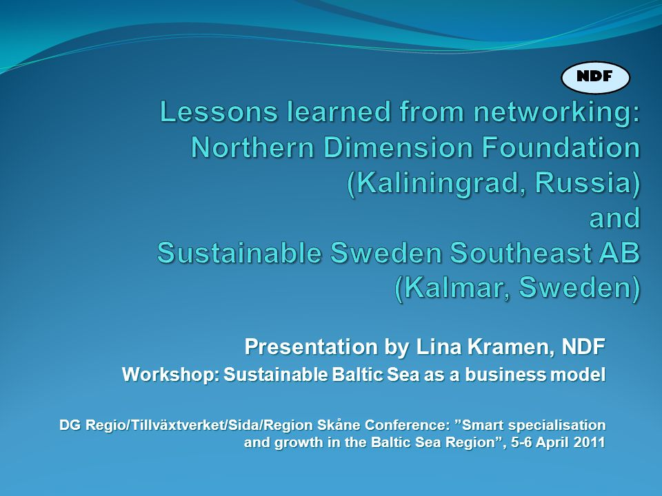 Presentation by Lina Kramen, NDF Workshop: Sustainable Baltic Sea as a business model DG Regio/Tillväxtverket/Sida/Region Skåne Conference: Smart spec