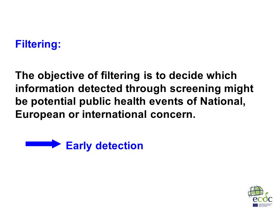 Filtering: The objective of filtering is to decide which information detected through screening might be potential public health events of National, European or international concern.