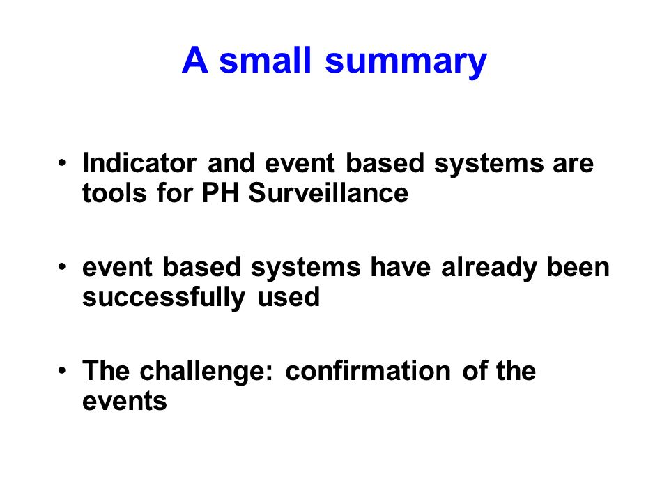 A small summary Indicator and event based systems are tools for PH Surveillance event based systems have already been successfully used The challenge: confirmation of the events