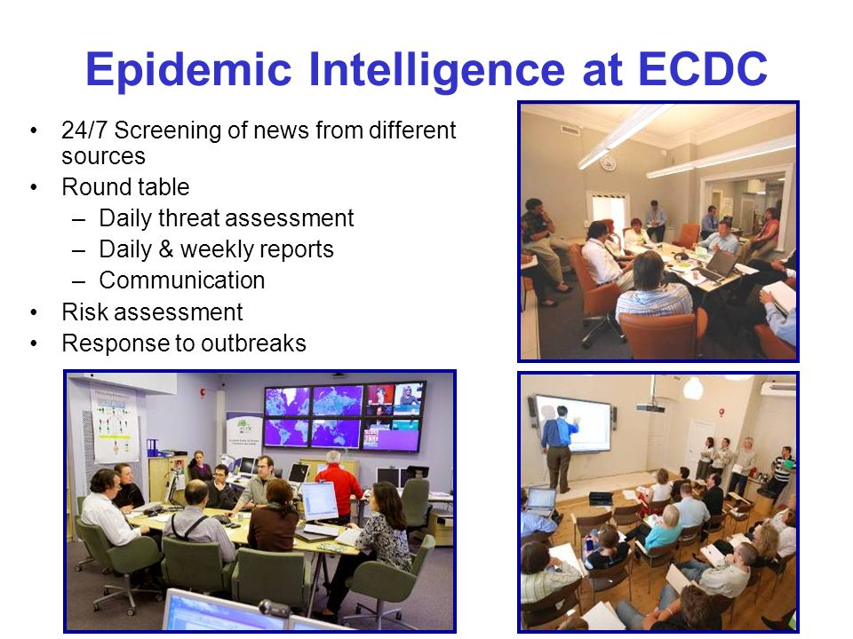 Epidemic Intelligence at ECDC 24/7 Screening of news from different sources Round table –Daily threat assessment –Daily & weekly reports –Communication Risk assessment Response to outbreaks