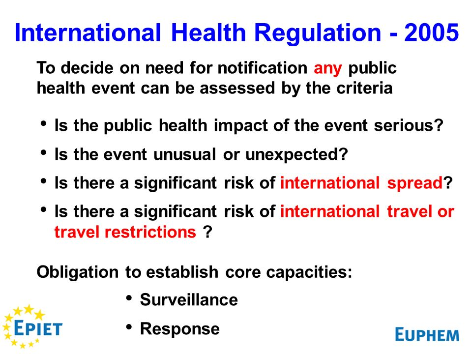 International Health Regulation - 2005 To decide on need for notification any public health event can be assessed by the criteria Is the public health impact of the event serious.