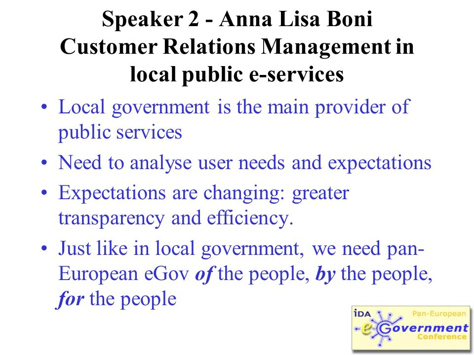 Speaker 2 - Anna Lisa Boni Customer Relations Management in local public e-services Local government is the main provider of public services Need to analyse user needs and expectations Expectations are changing: greater transparency and efficiency.