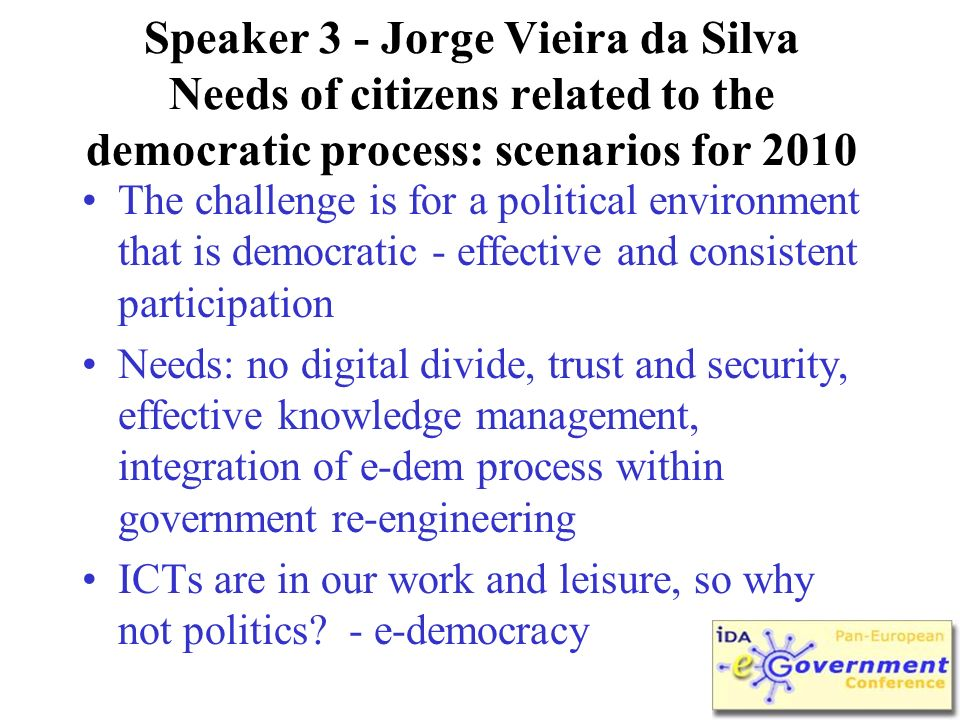 Speaker 3 - Jorge Vieira da Silva Needs of citizens related to the democratic process: scenarios for 2010 The challenge is for a political environment that is democratic - effective and consistent participation Needs: no digital divide, trust and security, effective knowledge management, integration of e-dem process within government re-engineering ICTs are in our work and leisure, so why not politics.