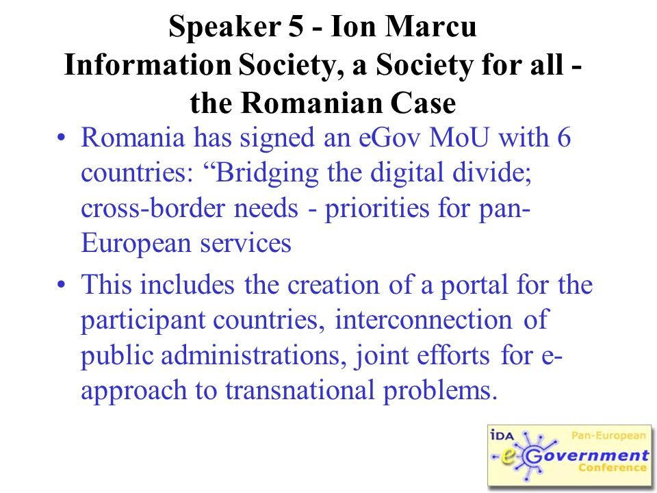Speaker 5 - Ion Marcu Information Society, a Society for all - the Romanian Case Romania has signed an eGov MoU with 6 countries: Bridging the digital divide; cross-border needs - priorities for pan- European services This includes the creation of a portal for the participant countries, interconnection of public administrations, joint efforts for e- approach to transnational problems.