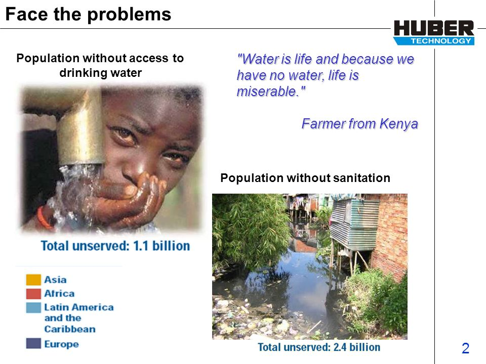 2 Face the problems Population without sanitation Population without access to drinking water Water is life and because we have no water, life is miserable. Farmer from Kenya