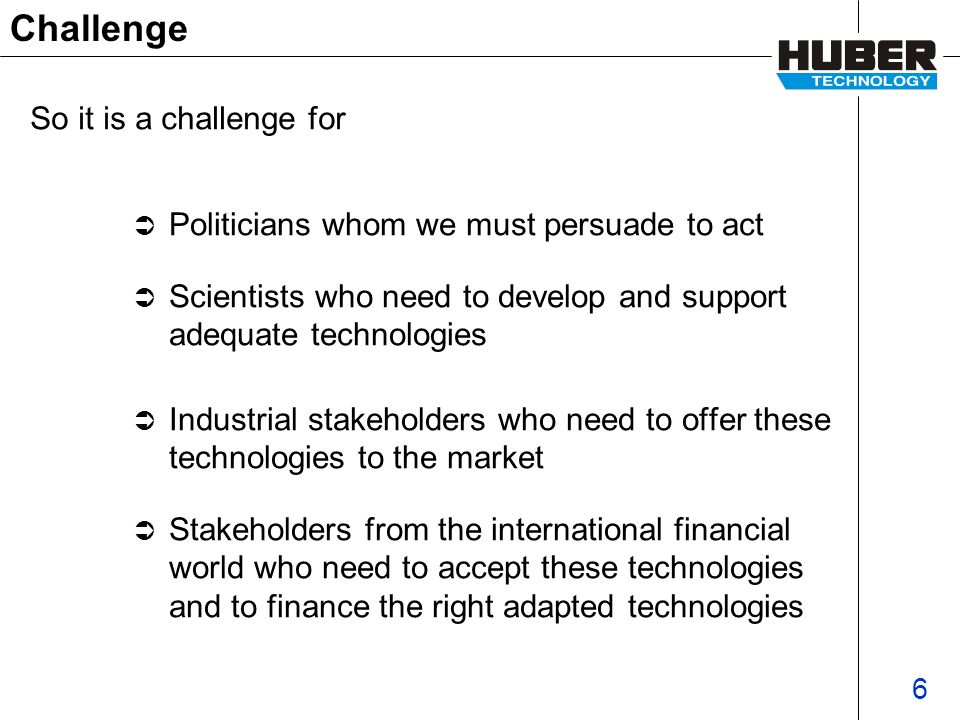 6 Challenge Politicians whom we must persuade to act Scientists who need to develop and support adequate technologies Industrial stakeholders who need to offer these technologies to the market Stakeholders from the international financial world who need to accept these technologies and to finance the right adapted technologies So it is a challenge for