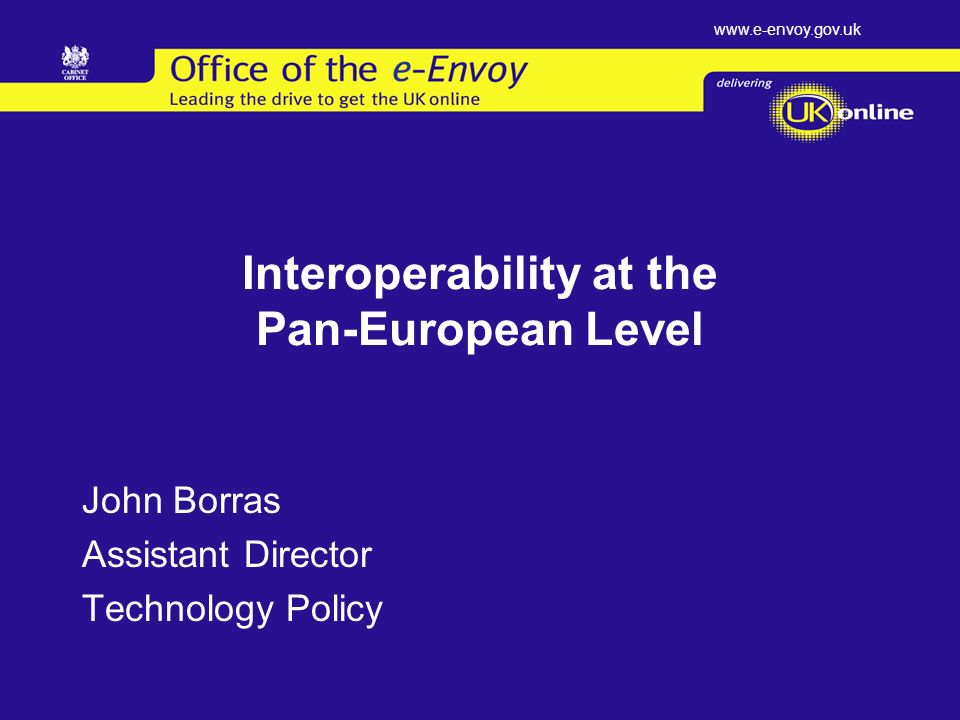 www.e-envoy.gov.uk Interoperability at the Pan-European Level John Borras Assistant Director Technology Policy