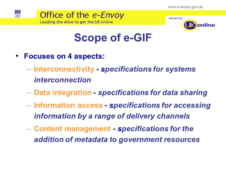 www.e-envoy.gov.uk Scope of e-GIF Focuses on 4 aspects: –Interconnectivity - specifications for systems interconnection –Data integration - specifications for data sharing –Information access - specifications for accessing information by a range of delivery channels –Content management - specifications for the addition of metadata to government resources