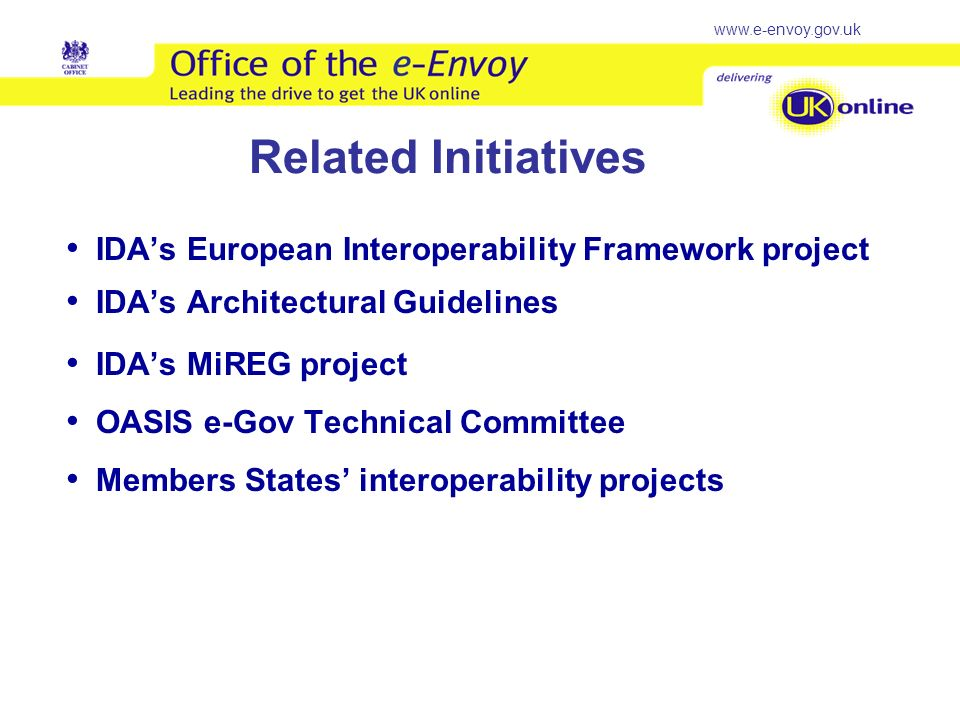www.e-envoy.gov.uk Related Initiatives IDAs European Interoperability Framework project IDAs Architectural Guidelines IDAs MiREG project OASIS e-Gov Technical Committee Members States interoperability projects