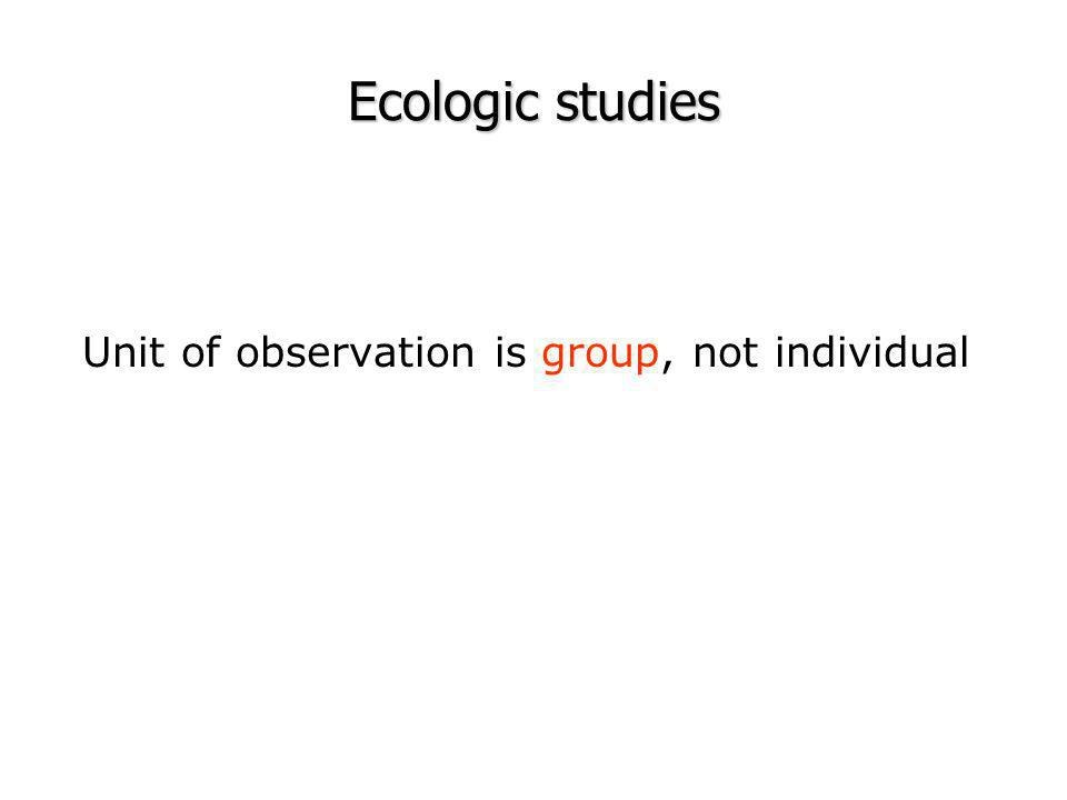 Ecologic studies Unit of observation is group, not individual