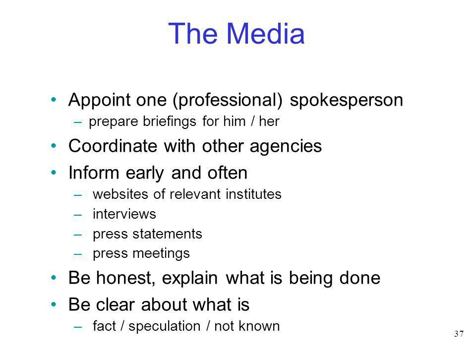 37 The Media Appoint one (professional) spokesperson –prepare briefings for him / her Coordinate with other agencies Inform early and often – websites