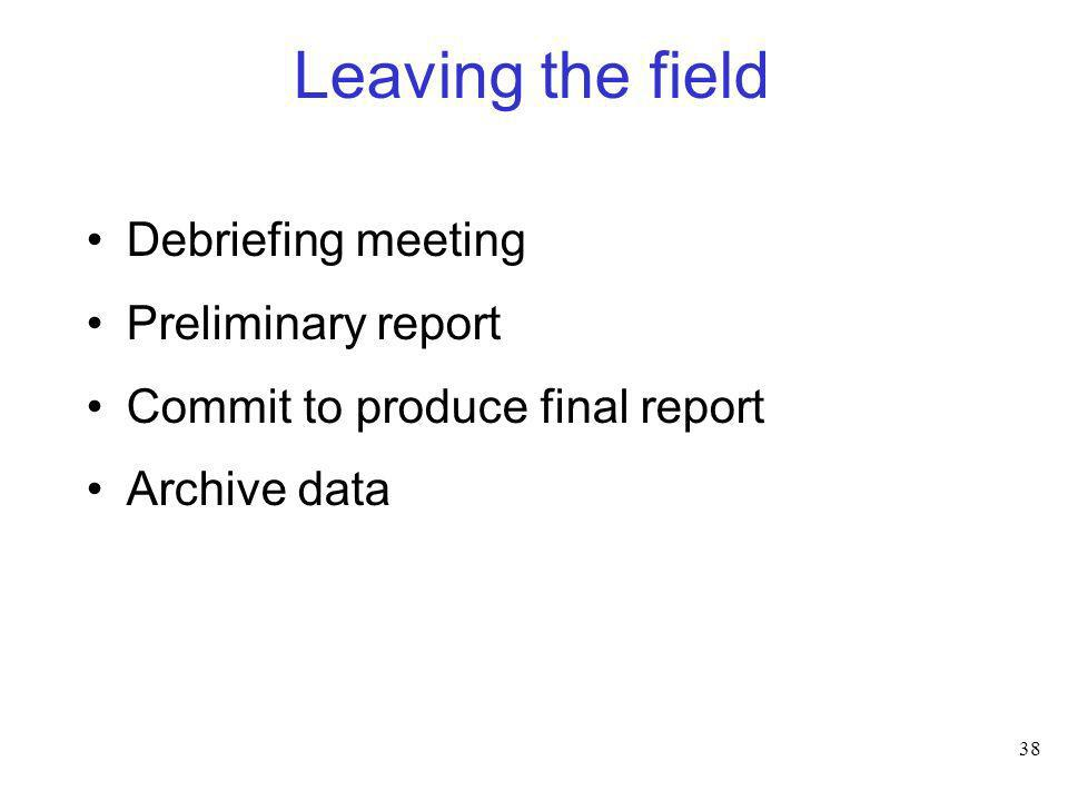38 Leaving the field Debriefing meeting Preliminary report Commit to produce final report Archive data