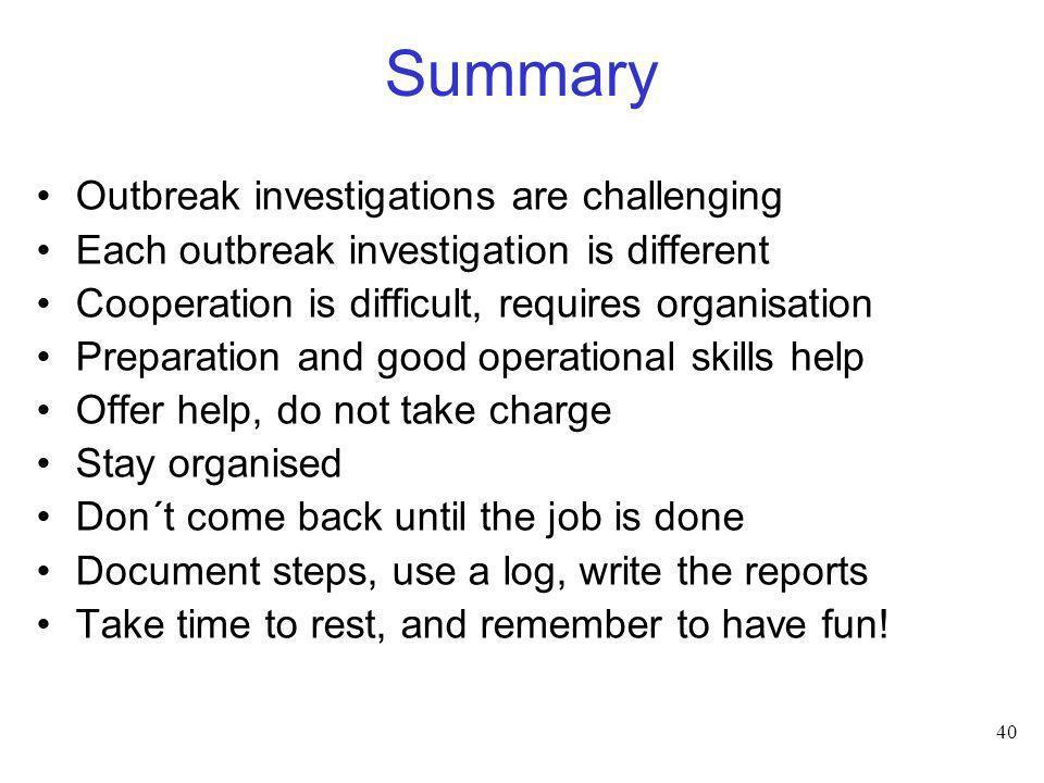 40 Summary Outbreak investigations are challenging Each outbreak investigation is different Cooperation is difficult, requires organisation Preparatio