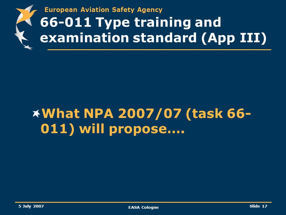 European Aviation Safety Agency 5 July 2007 EASA Cologne Slide 17 66-011 Type training and examination standard (App III) What NPA 2007/07 (task 66- 0