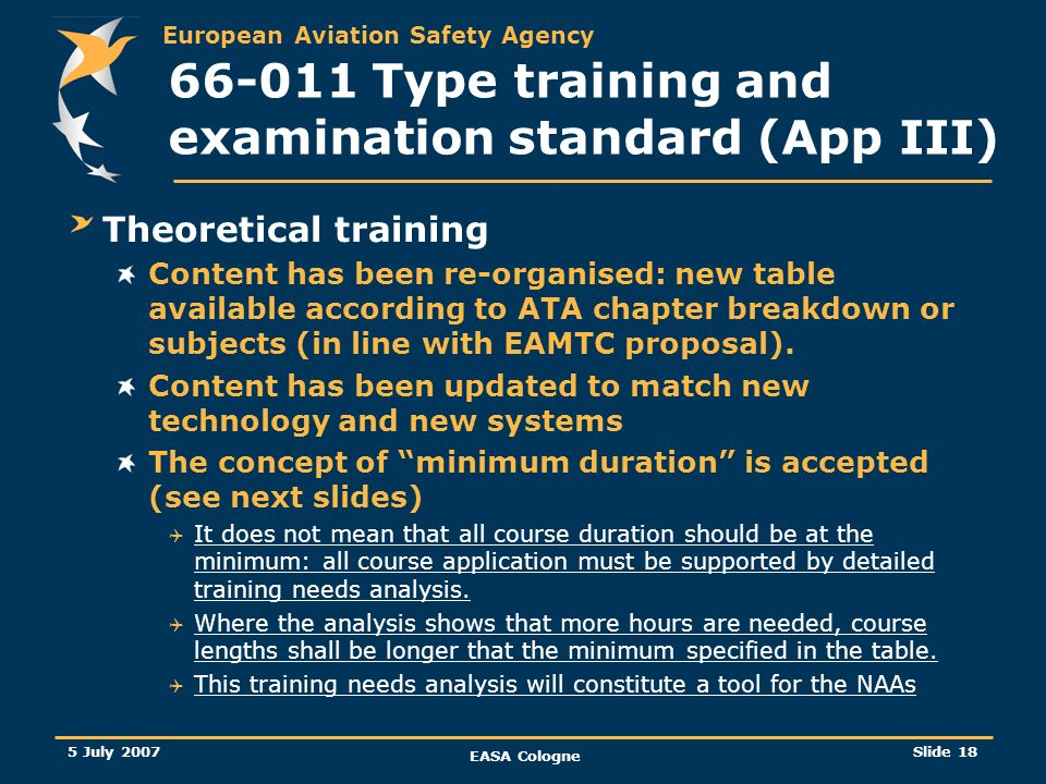 European Aviation Safety Agency 5 July 2007 EASA Cologne Slide 18 66-011 Type training and examination standard (App III) Theoretical training Content