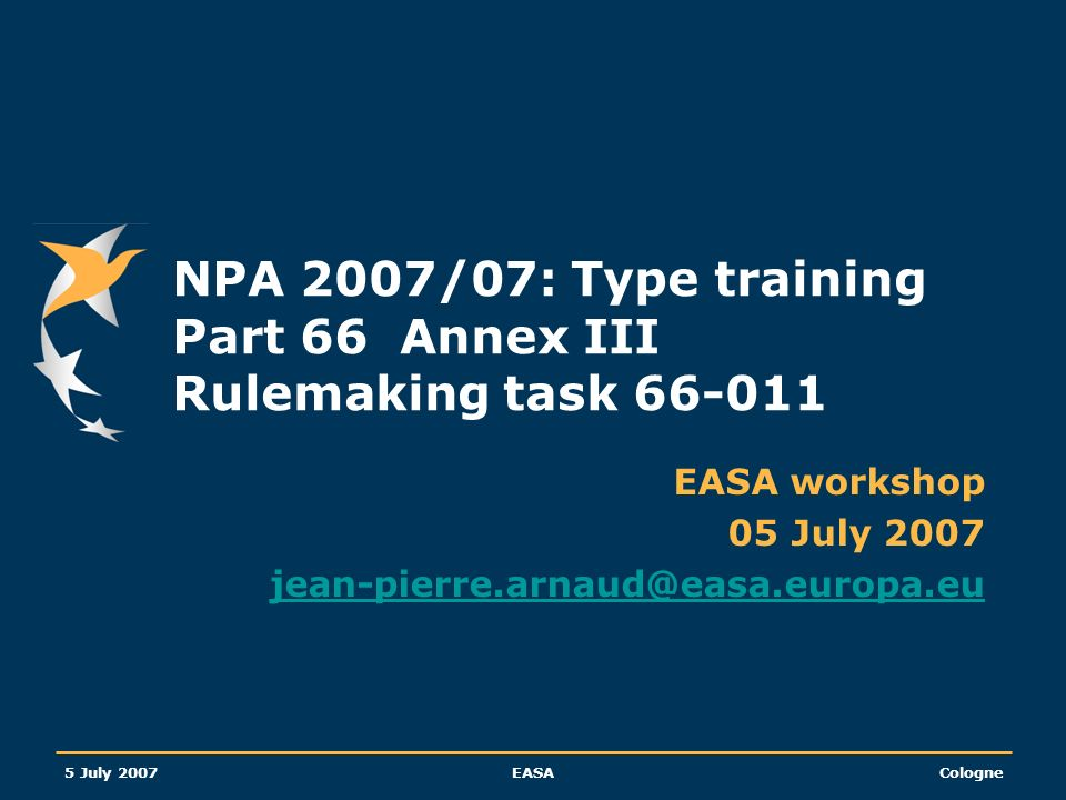 5 July 2007EASACologne NPA 2007/07: Type training Part 66 Annex III Rulemaking task 66-011 EASA workshop 05 July 2007 jean-pierre.arnaud@easa.europa.e