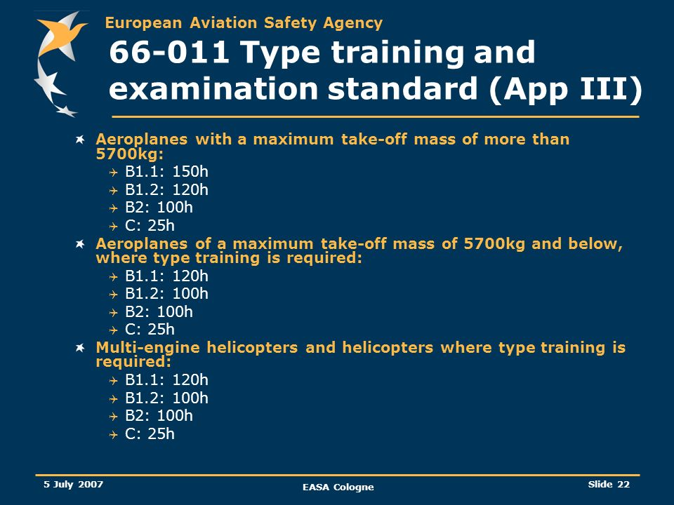 European Aviation Safety Agency 5 July 2007 EASA Cologne Slide 22 66-011 Type training and examination standard (App III) Aeroplanes with a maximum ta
